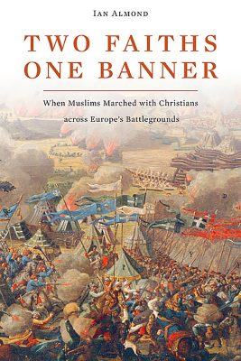 Ian Almond, Two Faiths, One Banner: When Muslims Marched with Christians Across Europe's Battlegrounds (2011)